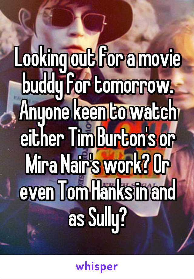Looking out for a movie buddy for tomorrow. Anyone keen to watch either Tim Burton's or Mira Nair's work? Or even Tom Hanks in and as Sully?
