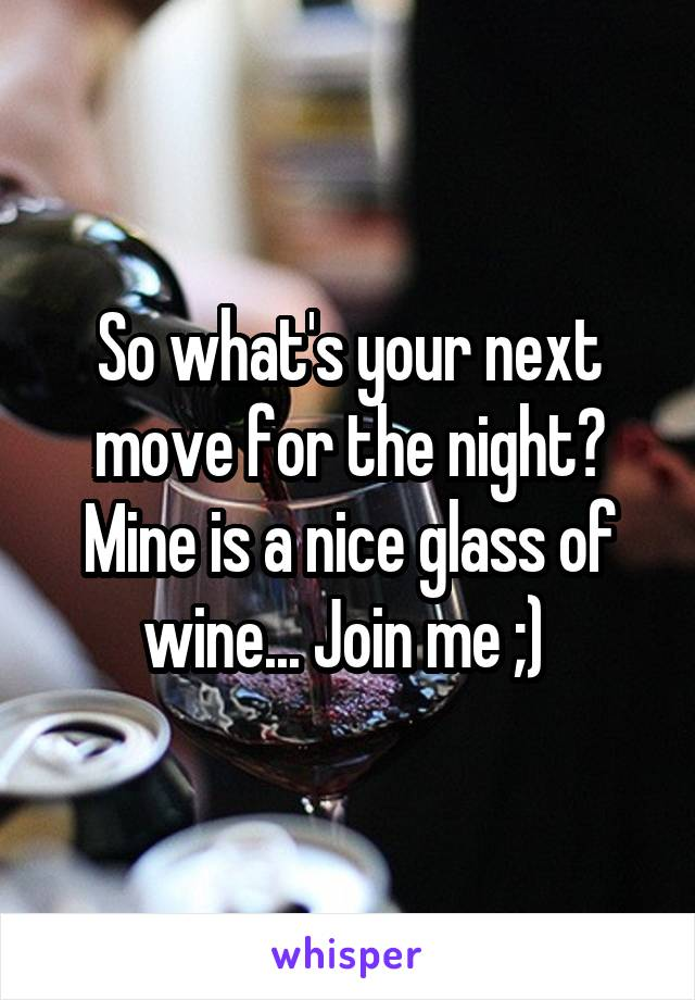 So what's your next move for the night? Mine is a nice glass of wine... Join me ;)