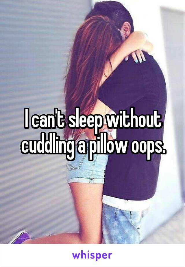 I can't sleep without cuddling a pillow oops.