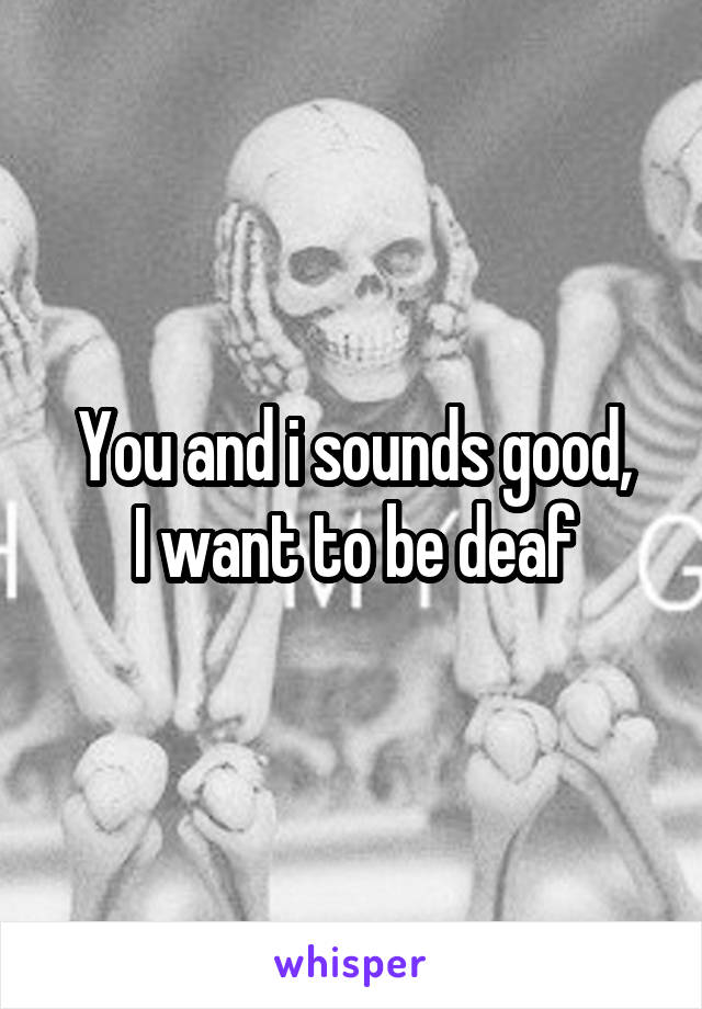 You and i sounds good, I want to be deaf