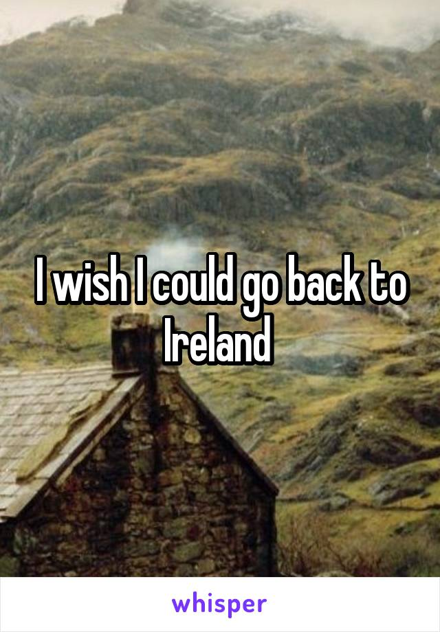 I wish I could go back to Ireland
