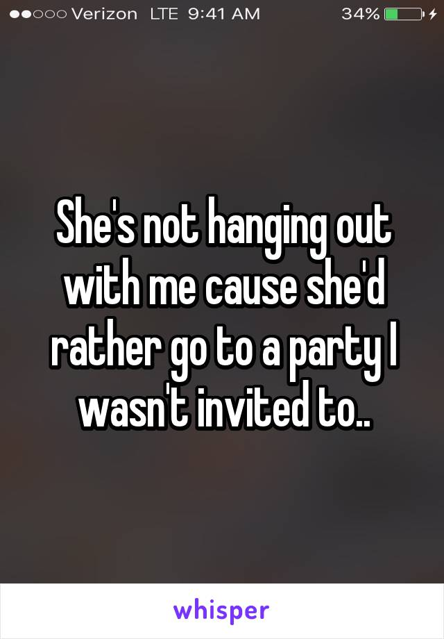She's not hanging out with me cause she'd rather go to a party I wasn't invited to..