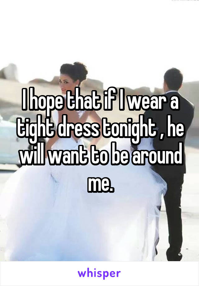 I hope that if I wear a tight dress tonight , he will want to be around me.