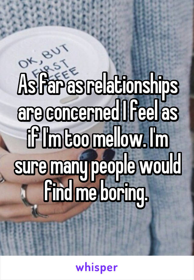 As far as relationships are concerned I feel as if I'm too mellow. I'm sure many people would find me boring.