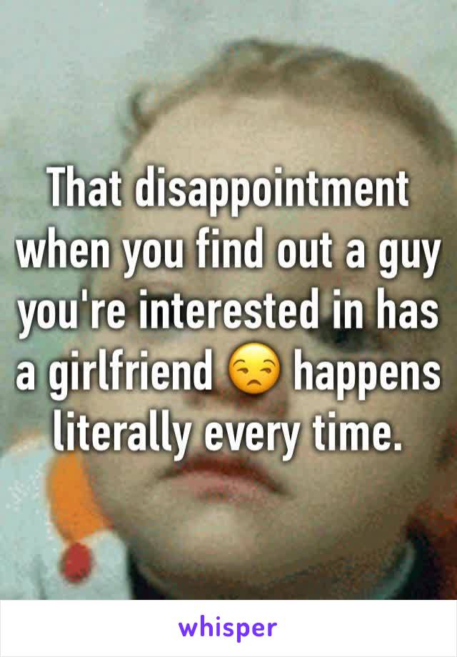 That disappointment when you find out a guy you're interested in has a girlfriend 😒 happens literally every time.
