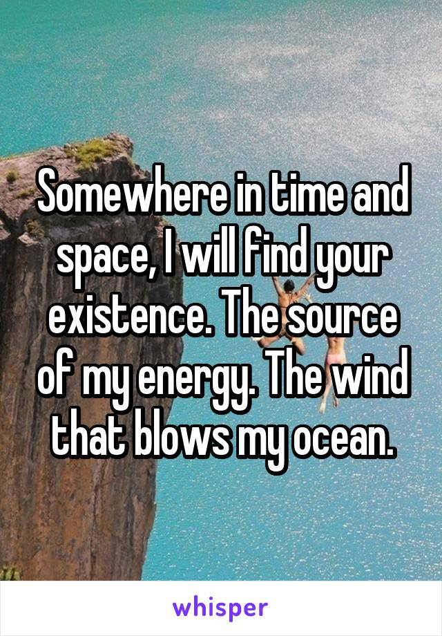 Somewhere in time and space, I will find your existence. The source of my energy. The wind that blows my ocean.