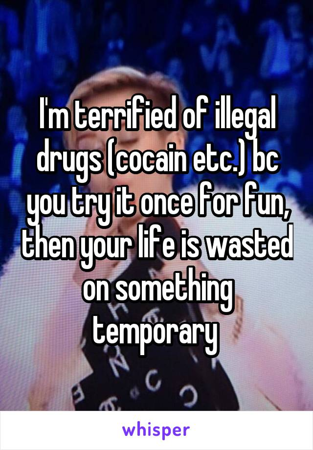 I'm terrified of illegal drugs (cocain etc.) bc you try it once for fun, then your life is wasted on something temporary