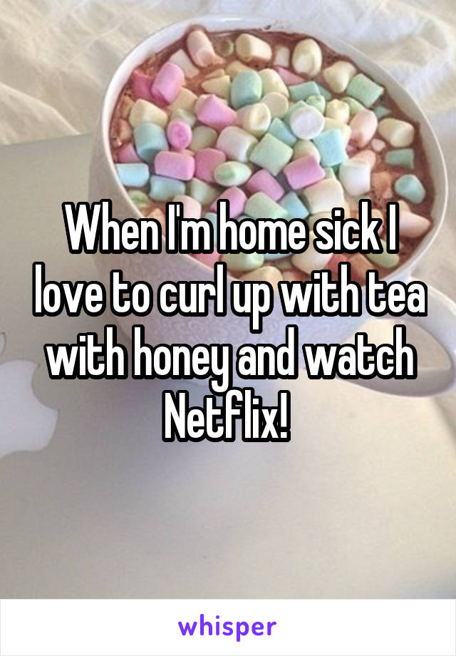 When I'm home sick I love to curl up with tea with honey and watch Netflix!
