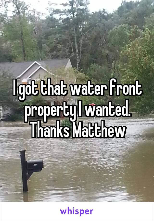 I got that water front property I wanted. Thanks Matthew
