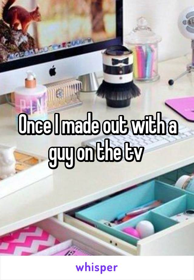 Once I made out with a guy on the tv