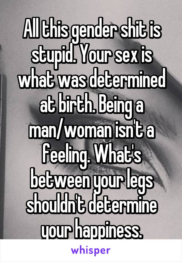 All this gender shit is stupid. Your sex is what was determined at birth. Being a man/woman isn't a feeling. What's between your legs shouldn't determine your happiness.