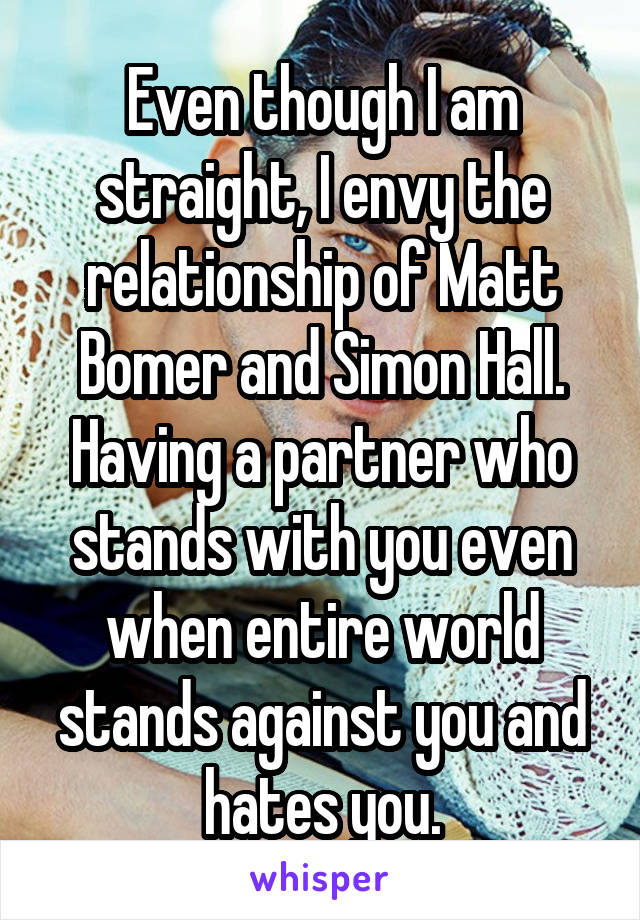 Even though I am straight, I envy the relationship of Matt Bomer and Simon Hall. Having a partner who stands with you even when entire world stands against you and hates you.