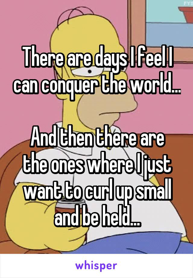 There are days I feel I can conquer the world...  And then there are the ones where I just want to curl up small and be held...