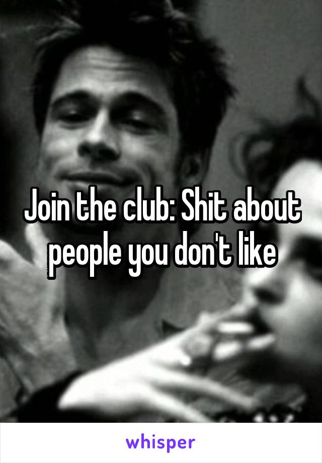 Join the club: Shit about people you don't like
