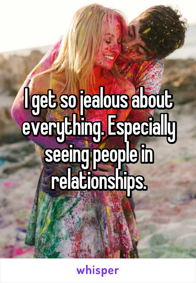 I get so jealous about everything. Especially seeing people in relationships.