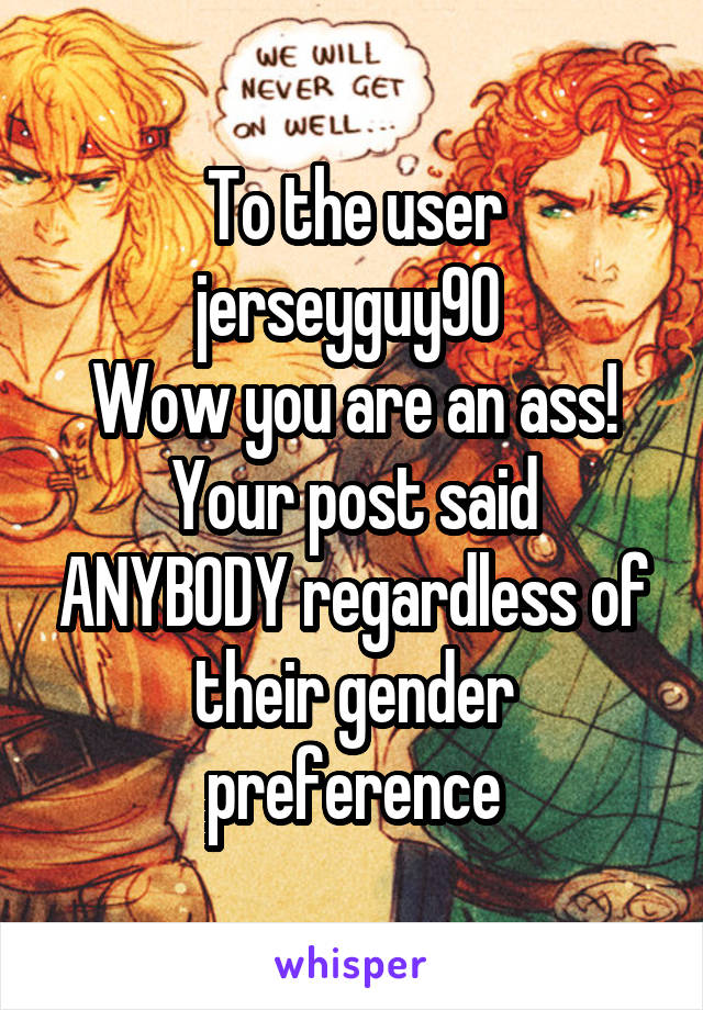 To the user jerseyguy90  Wow you are an ass! Your post said ANYBODY regardless of their gender preference