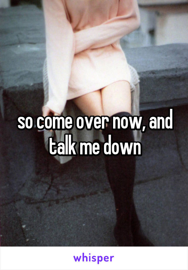 so come over now, and  talk me down