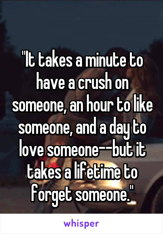 """""""It takes a minute to have a crush on someone, an hour to like someone, and a day to love someone--but it takes a lifetime to forget someone."""""""