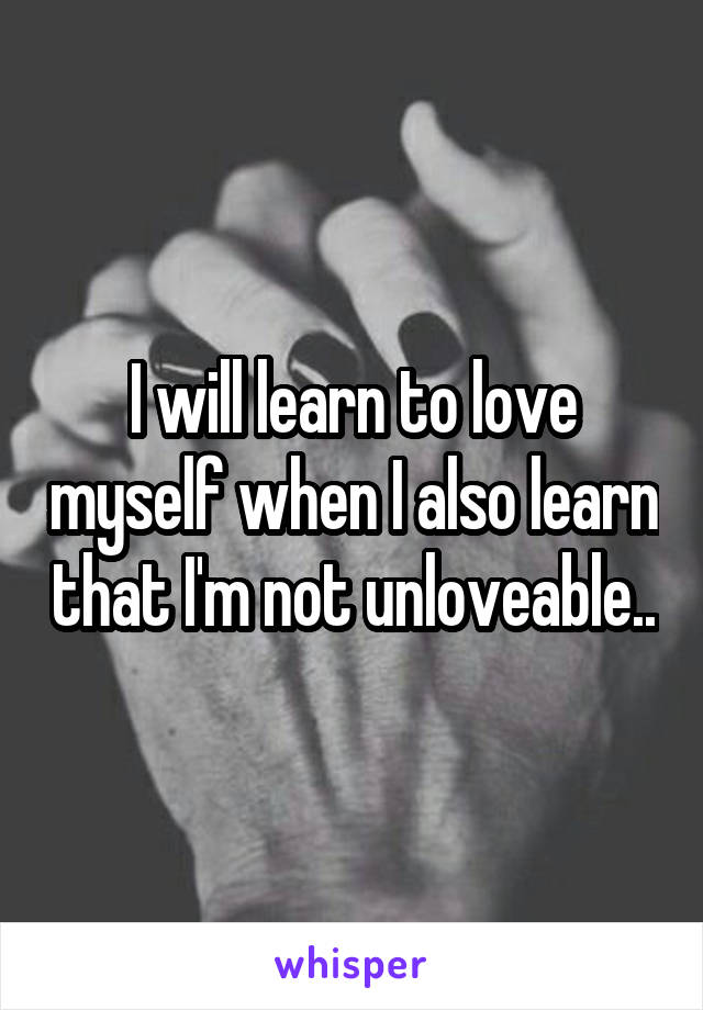 I will learn to love myself when I also learn that I'm not unloveable..
