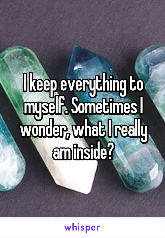 I keep everything to myself. Sometimes I wonder, what I really am inside?
