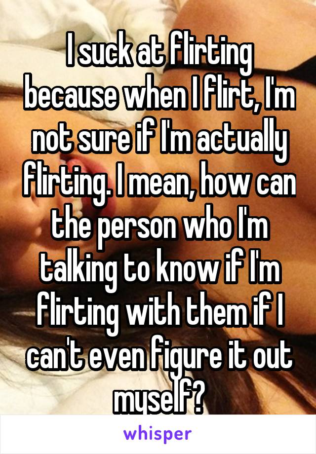 I suck at flirting because when I flirt, I'm not sure if I'm actually flirting. I mean, how can the person who I'm talking to know if I'm flirting with them if I can't even figure it out myself?