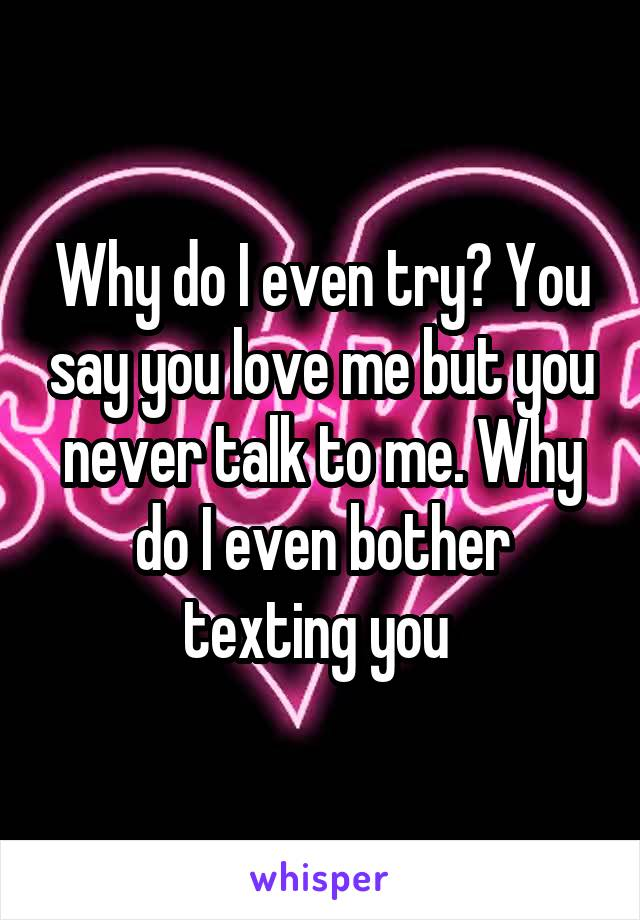 Why do I even try? You say you love me but you never talk to me. Why do I even bother texting you