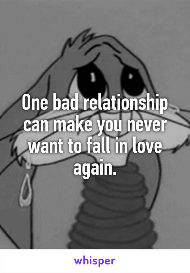 One bad relationship can make you never want to fall in love again.