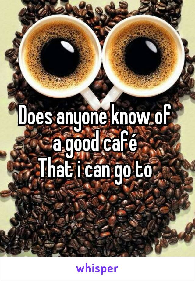 Does anyone know of  a good café  That i can go to