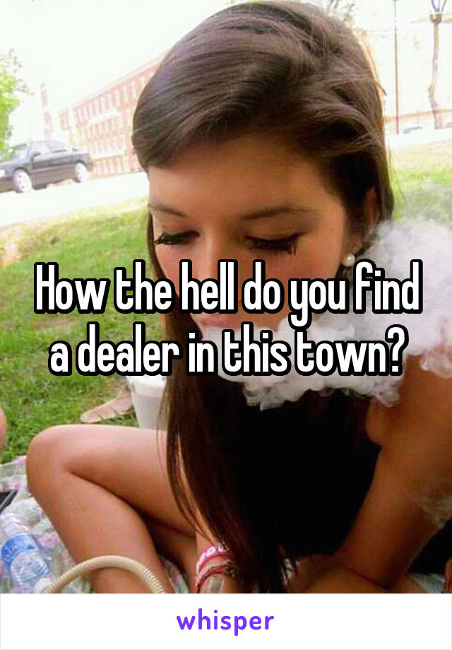 How the hell do you find a dealer in this town?