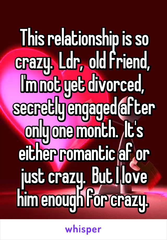 This relationship is so crazy.  Ldr,  old friend,  I'm not yet divorced,  secretly engaged after only one month.  It's either romantic af or just crazy.  But I love him enough for crazy.