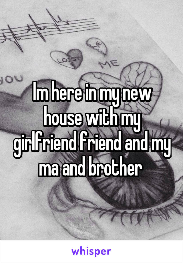 Im here in my new house with my girlfriend friend and my ma and brother