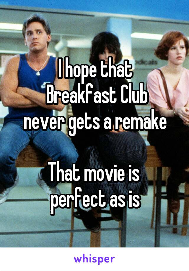 I hope that  Breakfast Club never gets a remake  That movie is  perfect as is