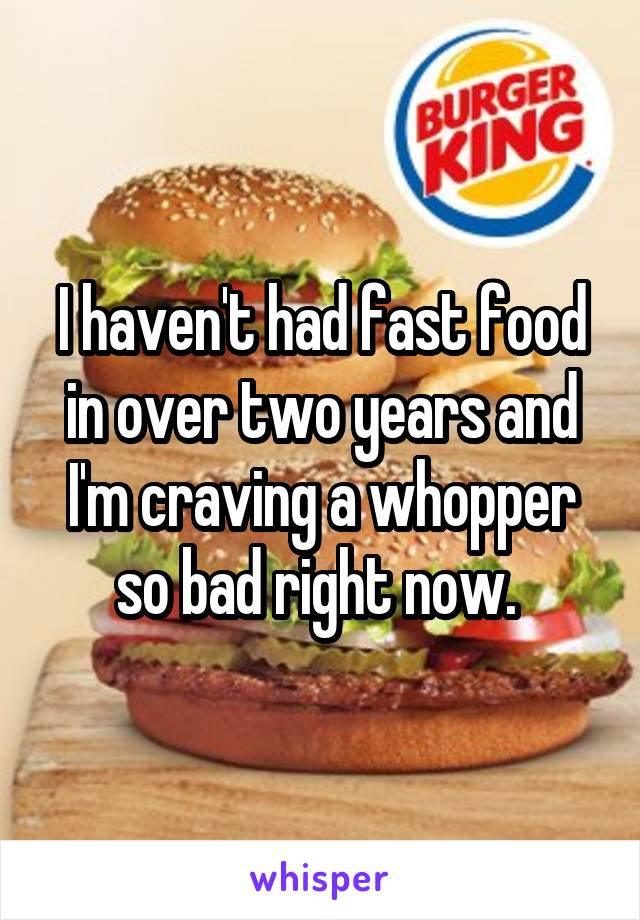 I haven't had fast food in over two years and I'm craving a whopper so bad right now.