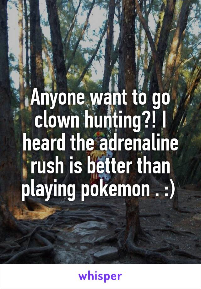 Anyone want to go clown hunting?! I heard the adrenaline rush is better than playing pokemon . :)