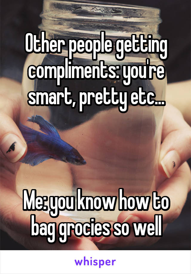 Other people getting compliments: you're smart, pretty etc...    Me: you know how to bag grocies so well