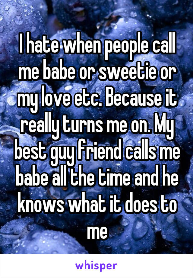 I hate when people call me babe or sweetie or my love etc. Because it really turns me on. My best guy friend calls me babe all the time and he knows what it does to me