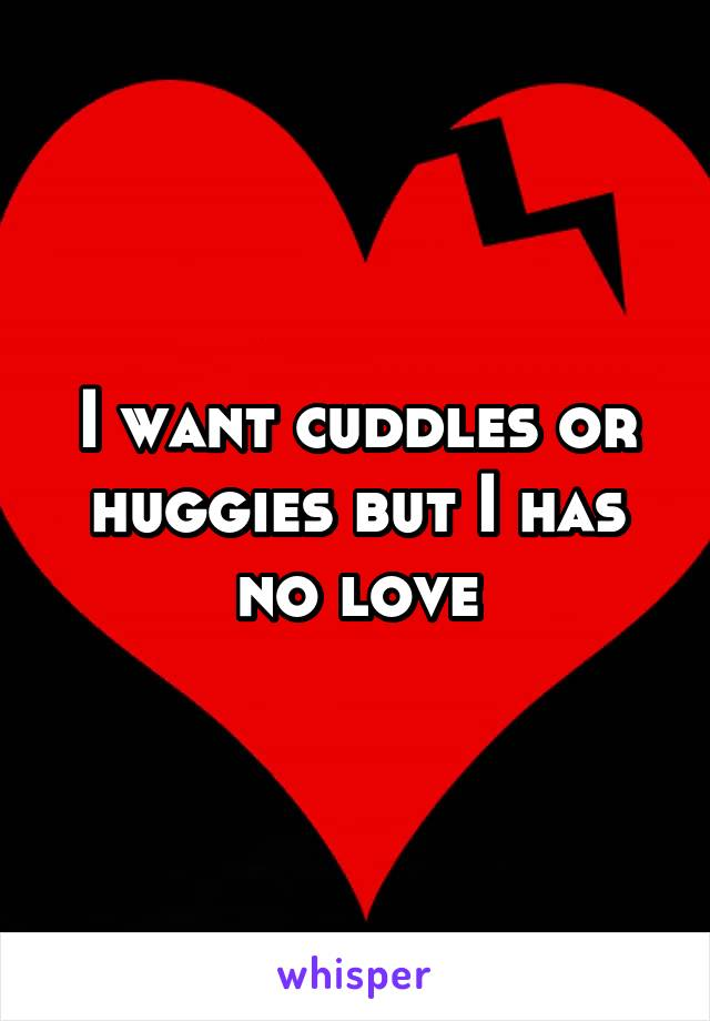 I want cuddles or huggies but I has no love