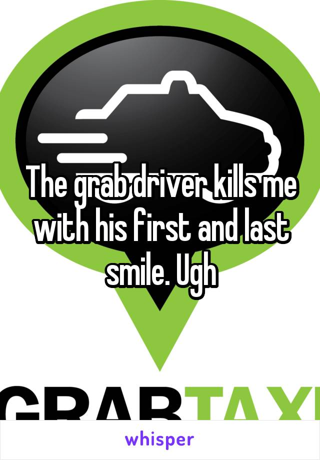The grab driver kills me with his first and last smile. Ugh