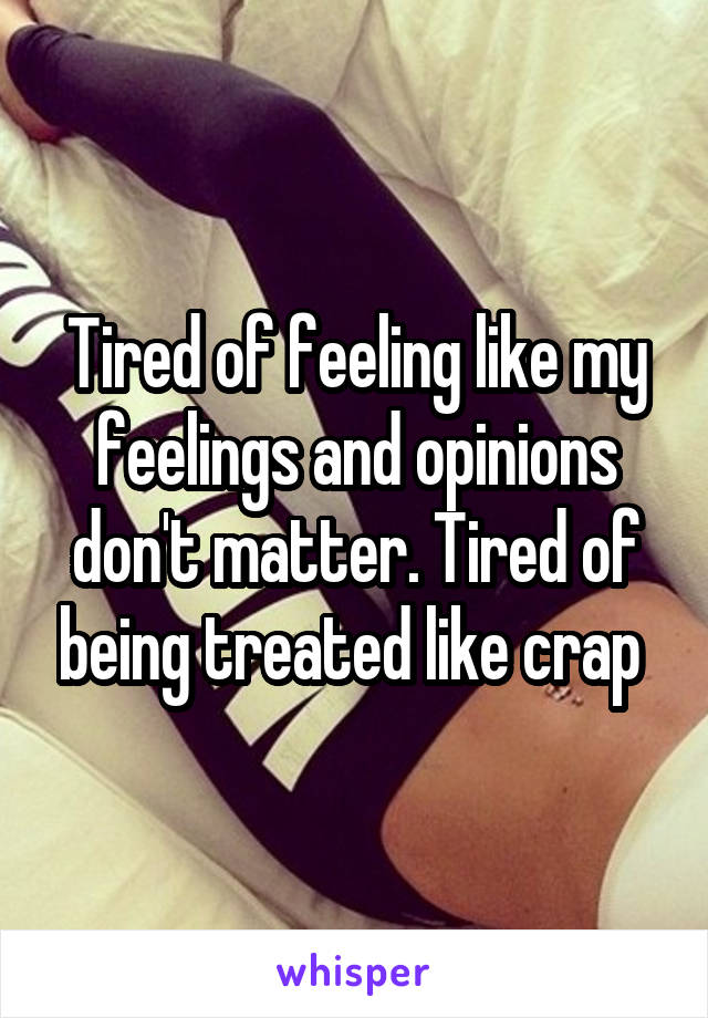 Tired of feeling like my feelings and opinions don't matter. Tired of being treated like crap