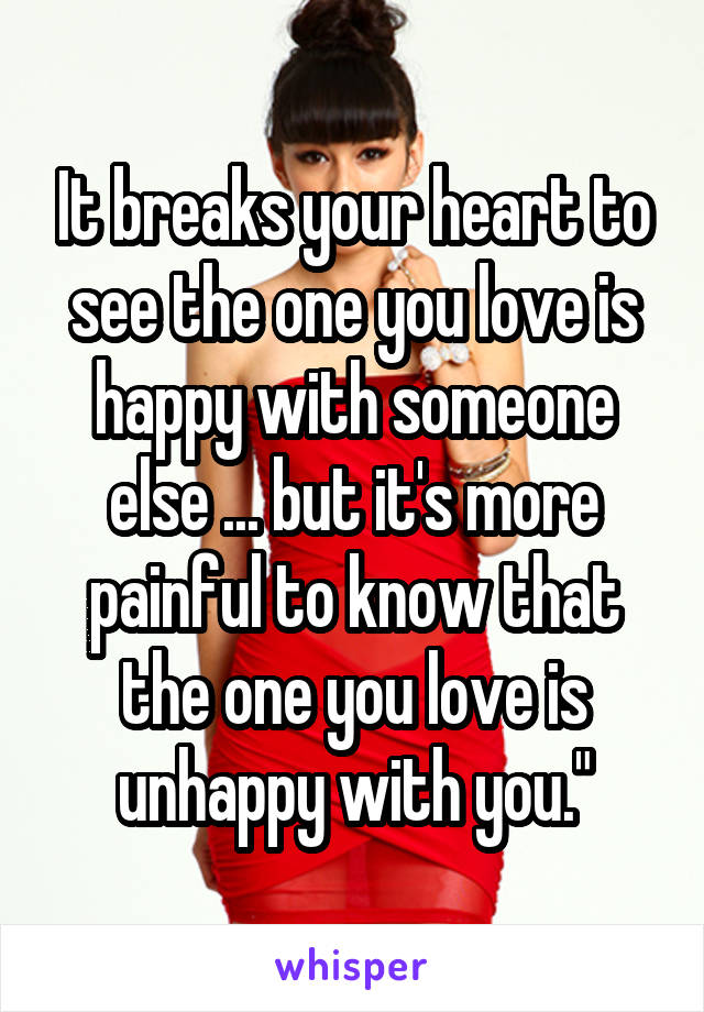 It breaks your heart to see the one you love is happy with someone else ... but it's more painful to know that the one you love is unhappy with you.""