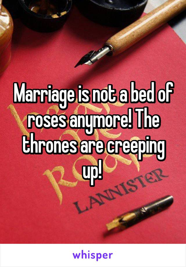 Marriage is not a bed of roses anymore! The thrones are creeping up!