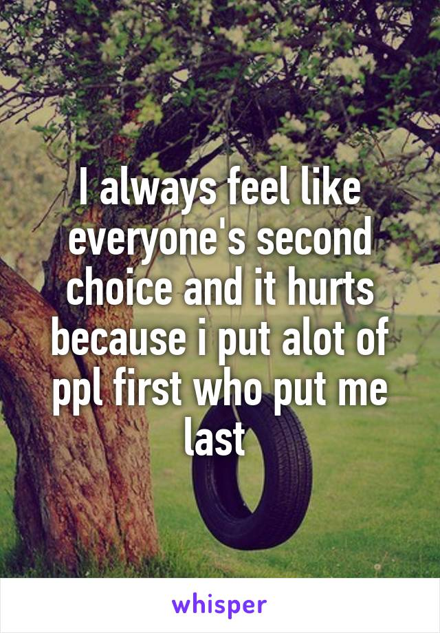 I always feel like everyone's second choice and it hurts because i put alot of ppl first who put me last
