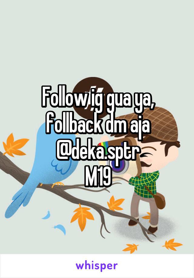 Follow ig gua ya, follback dm aja @deka.sptr M19