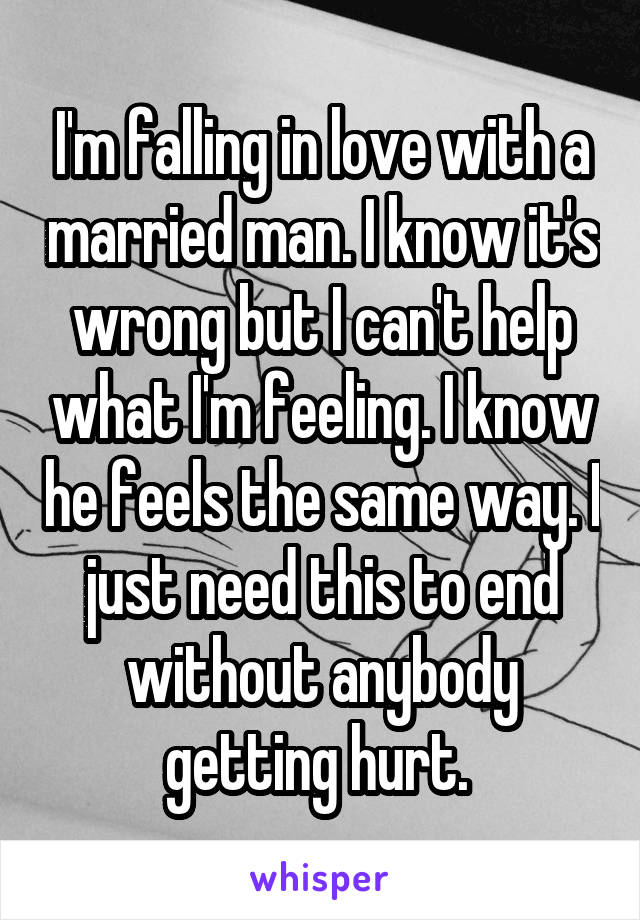 I'm falling in love with a married man. I know it's wrong but I can't help what I'm feeling. I know he feels the same way. I just need this to end without anybody getting hurt.