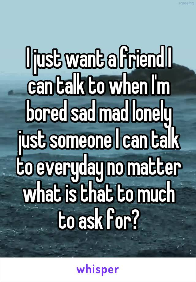 I just want a friend I can talk to when I'm bored sad mad lonely just someone I can talk to everyday no matter what is that to much to ask for?