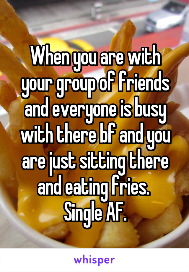 When you are with your group of friends and everyone is busy with there bf and you are just sitting there and eating fries.  Single AF.