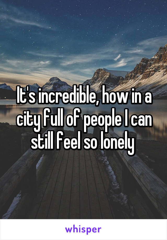 It's incredible, how in a city full of people I can still feel so lonely