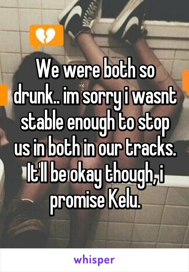 We were both so drunk.. im sorry i wasnt stable enough to stop us in both in our tracks. It'll be okay though, i promise Kelu.