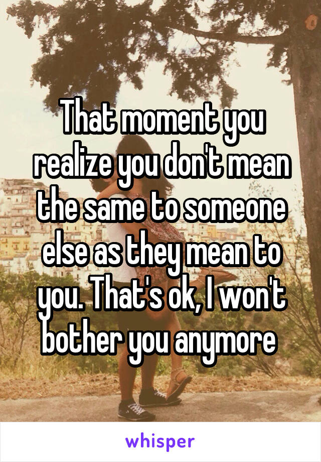 That moment you realize you don't mean the same to someone else as they mean to you. That's ok, I won't bother you anymore