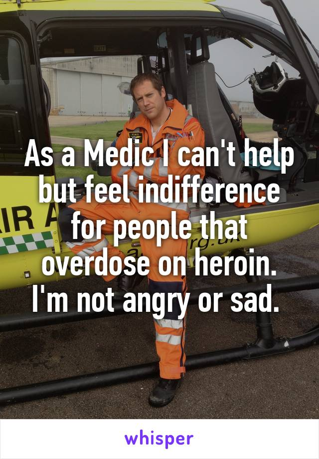 As a Medic I can't help but feel indifference for people that overdose on heroin. I'm not angry or sad.